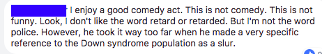 """""""I enjoy a good comedy act. This is not comedy. This is not funny. Look, I don't like the word retard or retarded. But I'm not the word police. However, he took it way too far when he made a very specific reference to the Down syndrome population as a slur."""""""