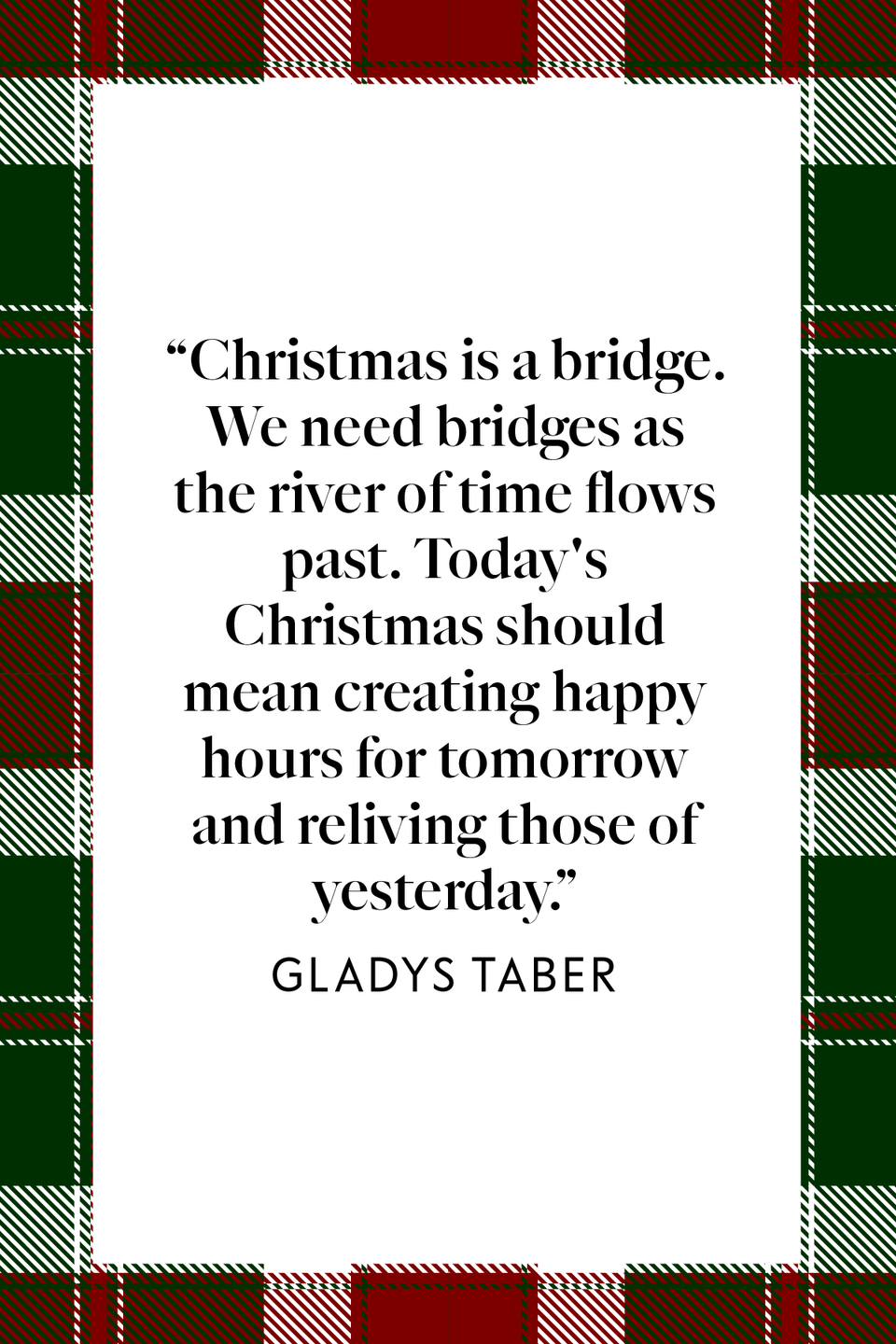 "<p>""Christmas is a bridge. We need bridges as the river of time flows past. Today's Christmas should mean creating happy hours for tomorrow and reliving those of yesterday,"" author and columnist Gladys Taber wrote in her book <em><a href=""https://www.amazon.com/Still-Cove-Journal-Gladys-Taber/dp/0060142278?tag=syn-yahoo-20&ascsubtag=%5Bartid%7C10072.g.34536312%5Bsrc%7Cyahoo-us"" rel=""nofollow noopener"" target=""_blank"" data-ylk=""slk:Still Cove Journal"" class=""link rapid-noclick-resp"">Still Cove Journal</a></em>.</p>"