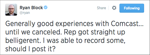 Ryan Block tweet reading 'Generally good experiences with Comcast... until we canceled. Rep got straight up beligerent. I was able to record some, should I post it?'