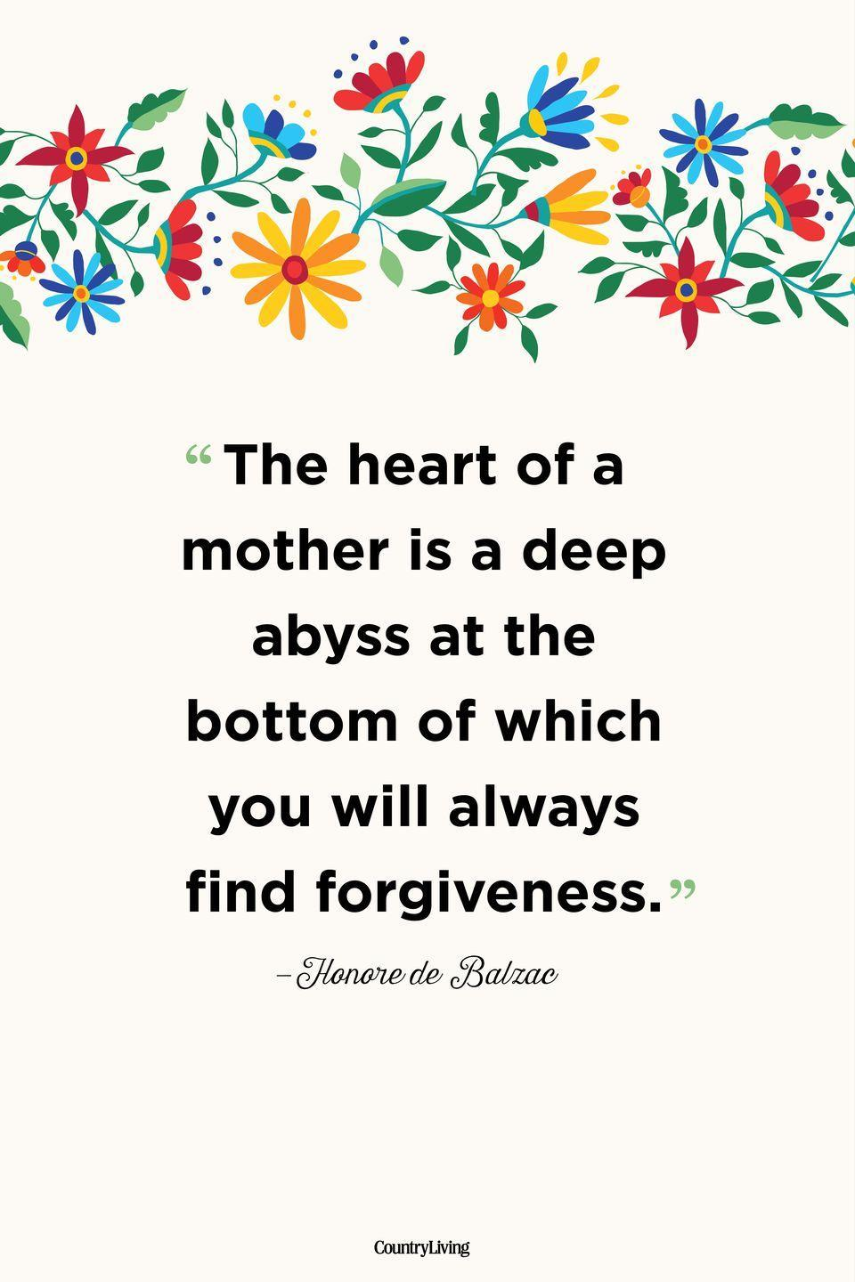 """<p>""""The heart of a mother is a deep abyss at the bottom of which you will always find forgiveness.""""</p>"""