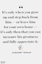 """<p>""""It's only when you grow up and step back from him — or leave him for your own home — it's only then that you can measure his greatness and fully appreciate it.""""</p>"""