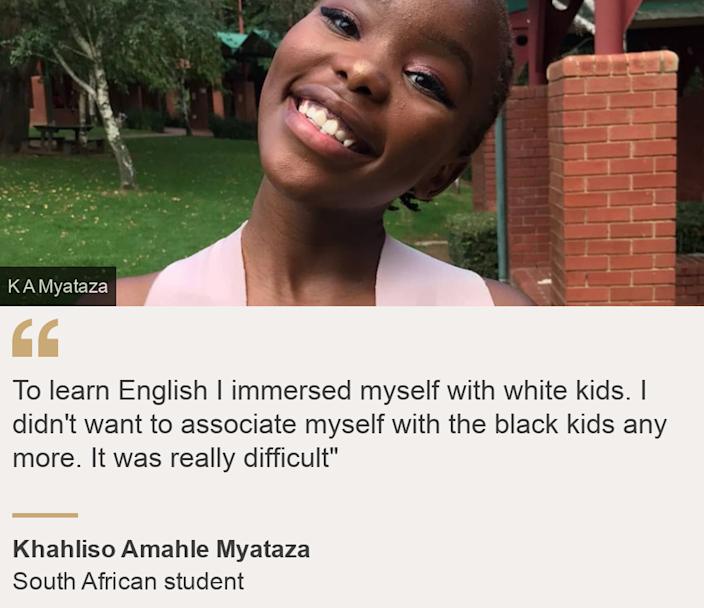 """""""To learn English I immersed myself with white kids. I didn't want to associate myself with the black kids any more. It was really difficult"""""""", Source: Khahliso Amahle Myataza, Source description: South African student, Image: Khahliso Amahle Myataza"""