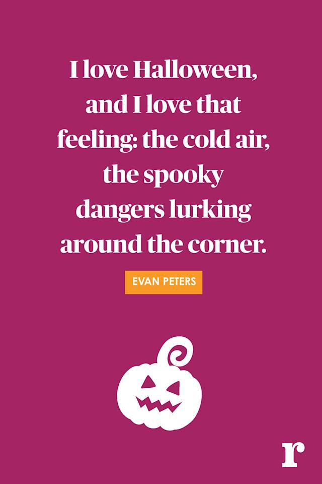 "<p>""I love Halloween, and I love that feeling: the cold air, the spooky dangers lurking around the corner.""</p>"