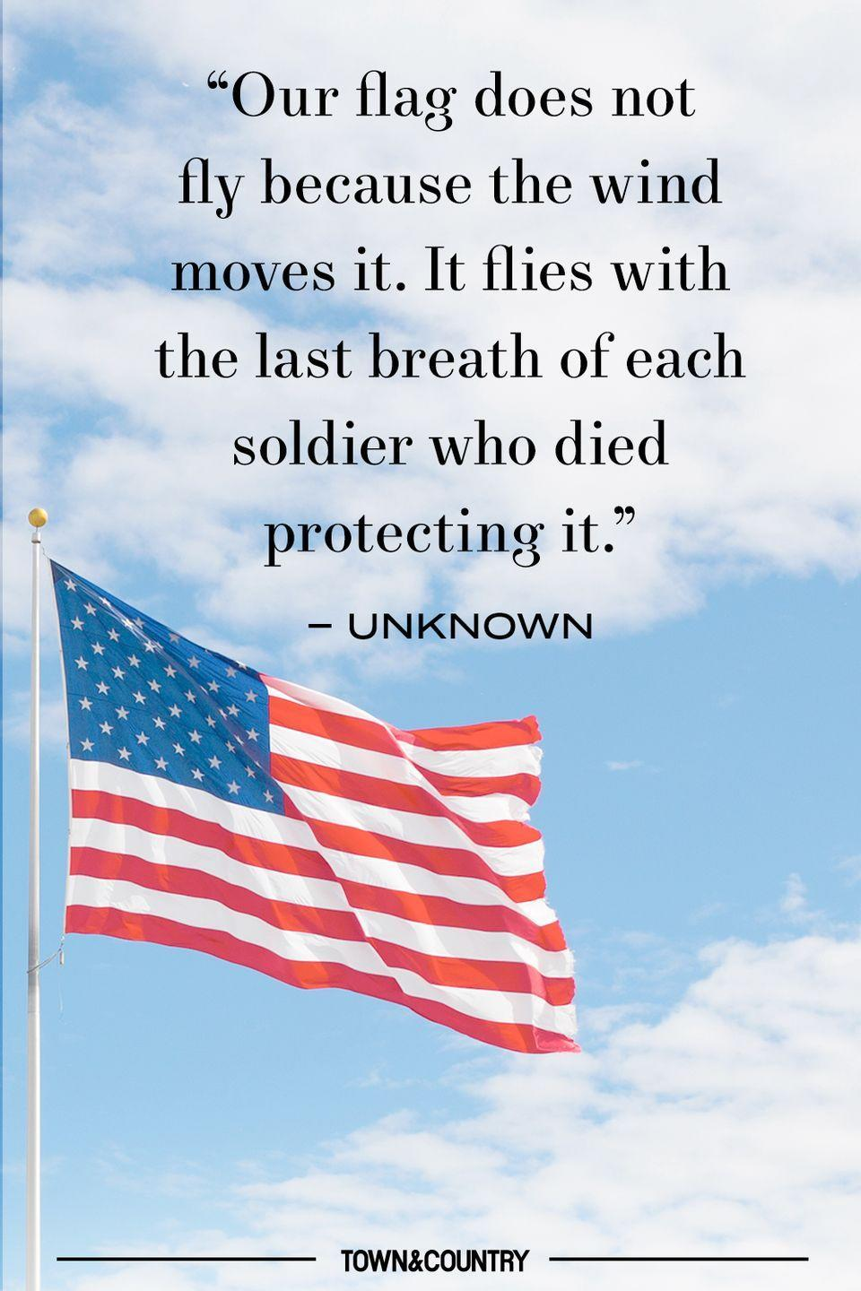 "<p>""Our flag does not fly because the wind moves it. it flies with the last breath of each soldier who died protecting it."" </p><p>– Unknown </p>"