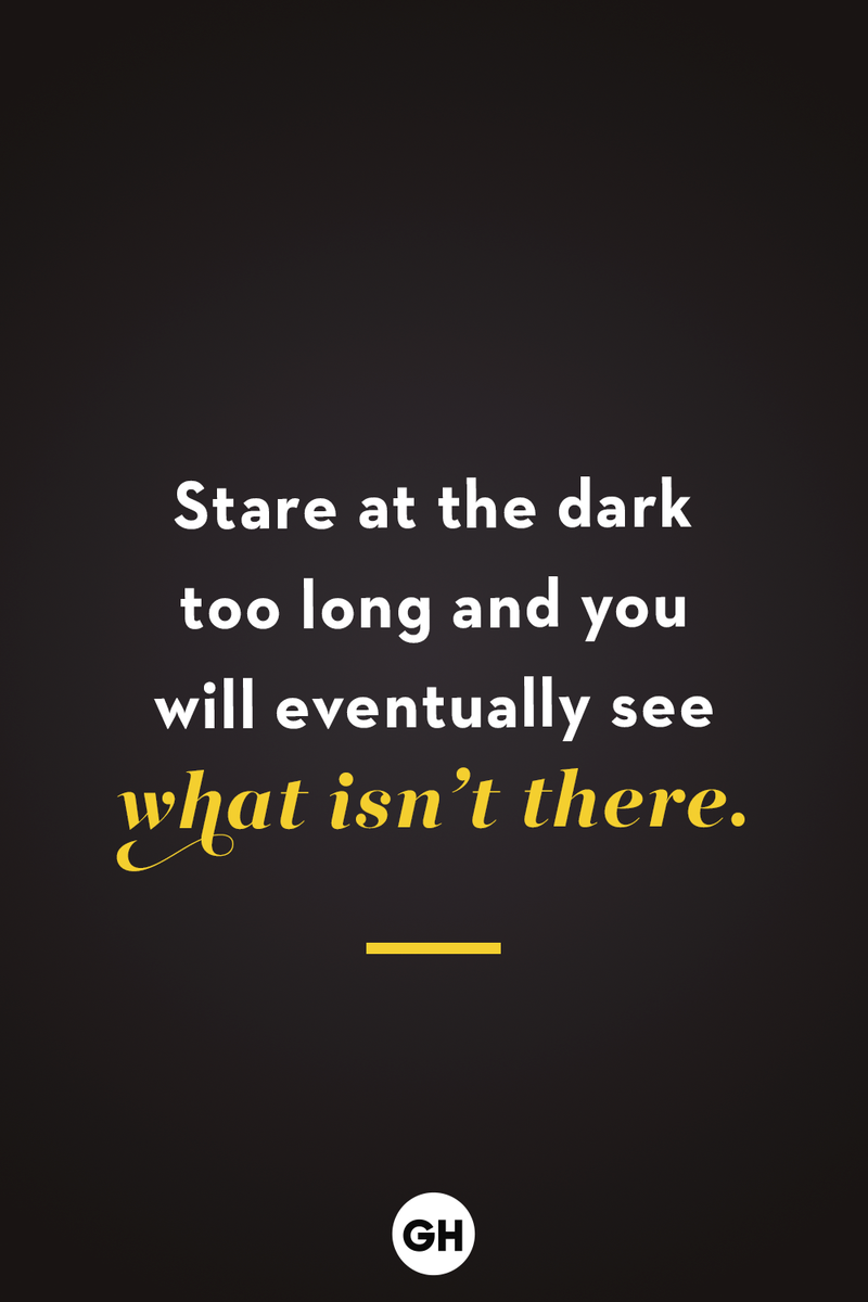 <p>Stare at the dark too long and you will eventually see what isn't there.</p>