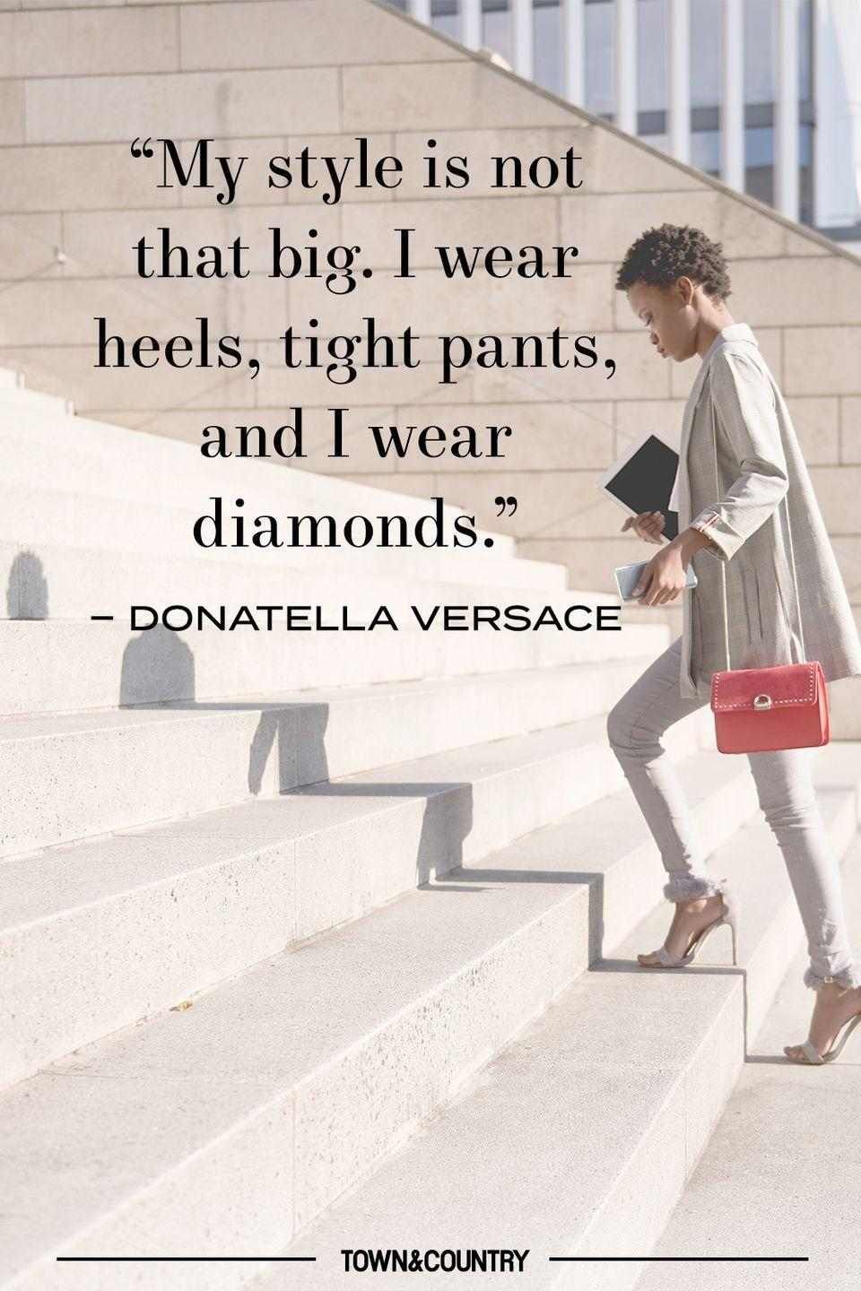 """<p>""""My style is not that big. I wear heels, tight pants, and I wear diamonds."""" </p><p>– Donatella Versace </p>"""