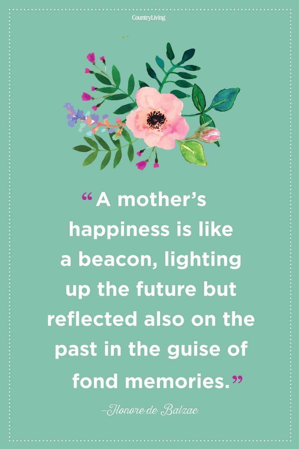 "<p>""A mother's happiness is like a beacon, lighting up the future but reflected also on the past in the guise of fond memories.""</p>"