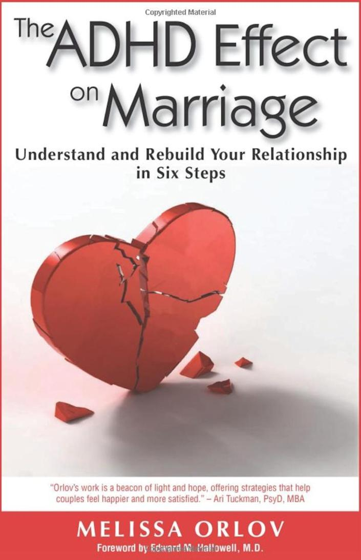 """""""So many spouses of people with ADHD have no idea how to deal with it. This book is straightforward and down to earth and normalizes and validates the experience of spouses of people with ADHD. If your partner is impulsive, seems to ignore what you say, is all over the place all the time, and frustrates you, read this book. For many of my clients, it is life changing!"""" -- &nbsp;<i><a href=""""http://www.drpsychmom.com"""" rel=""""nofollow noopener"""" target=""""_blank"""" data-ylk=""""slk:Samantha&nbsp;Rodman"""" class=""""link rapid-noclick-resp"""">Samantha&nbsp;Rodman</a>, a psychologist in North Bethesda, Maryland<br><br><strong><a href=""""https://www.amazon.com/ADHD-Effect-Marriage-Understand-Relationship/dp/1886941971/ref=sr_1_2?keywords=the+adhd+effect+on+marriage&amp;qid=1566432062&amp;s=books&amp;sr=1-2&amp;tag=thehuffingtop-20"""" rel=""""nofollow noopener"""" target=""""_blank"""" data-ylk=""""slk:Get &quot;The ADHD Effect on Marriage&quot; by Melissa Orlov"""" class=""""link rapid-noclick-resp"""">Get """"The ADHD Effect on Marriage"""" by Melissa Orlov</a></strong></i>"""