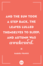 <p>And the sun took a step back, the leaves lulled themselves to sleep, and autumn was awakened.</p>