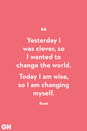 <p>Yesterday I was clever, so I wanted to change the world. Today I am wise, so I am changing myself.</p>