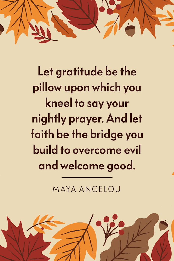 """<p>""""Let gratitude be the pillow upon which you kneel to say your nightly prayer. And let faith be the bridge you build to overcome evil and welcome good,"""" <a href=""""https://www.oprahdaily.com/entertainment/books/a26764149/maya-angelou-books/"""" rel=""""nofollow noopener"""" target=""""_blank"""" data-ylk=""""slk:the poet"""" class=""""link rapid-noclick-resp"""">the poet</a> wrote in her 2006 book <em><a href=""""https://www.amazon.com/Celebrations-Rituals-Prayer-Maya-Angelou/dp/1400066107?tag=syn-yahoo-20&ascsubtag=%5Bartid%7C10072.g.28721147%5Bsrc%7Cyahoo-us"""" rel=""""nofollow noopener"""" target=""""_blank"""" data-ylk=""""slk:Celebrations: Rituals of Peace and Prayer"""" class=""""link rapid-noclick-resp"""">Celebrations: Rituals of Peace and Prayer</a>.</em><br></p>"""