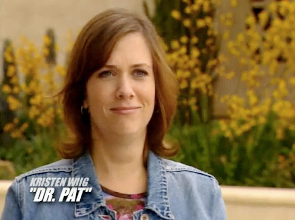 """Kristen Wiig's first TV role was on the """"Joe Schmo Show."""" The program, which ran from 2003- 2004 on Spike TV, was either a hyper self-reflexive reality TV show or a cruel """"Truman Show""""-style psychological experiment, depending on your point of view. Everyone in the show were actors except one poor guy who wasn't in on the joke and was under the impression that he was in a """"Big Brother""""-style TV program. Wiig played Dr. Pat, a supposed marriage counselor."""