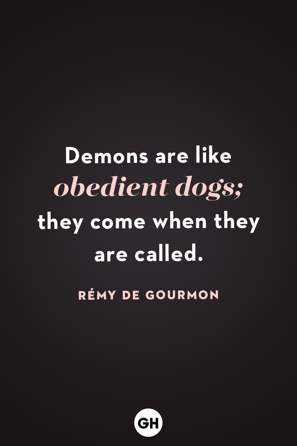 <p>Demons are like obedient dogs; they come when they are called. </p>