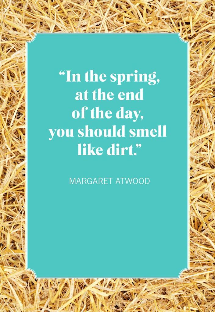 """<p>""""In the spring, at the end of the day, you should smell like dirt.""""</p>"""