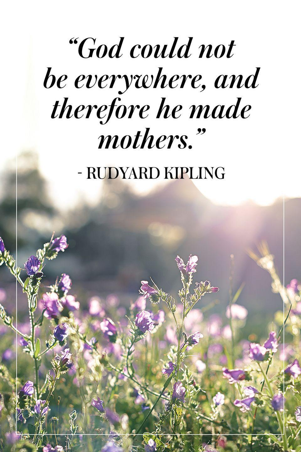 """<p>""""God could not be everywhere, and therefore he made mothers.""""</p><p>- Rudyard Kipling</p>"""