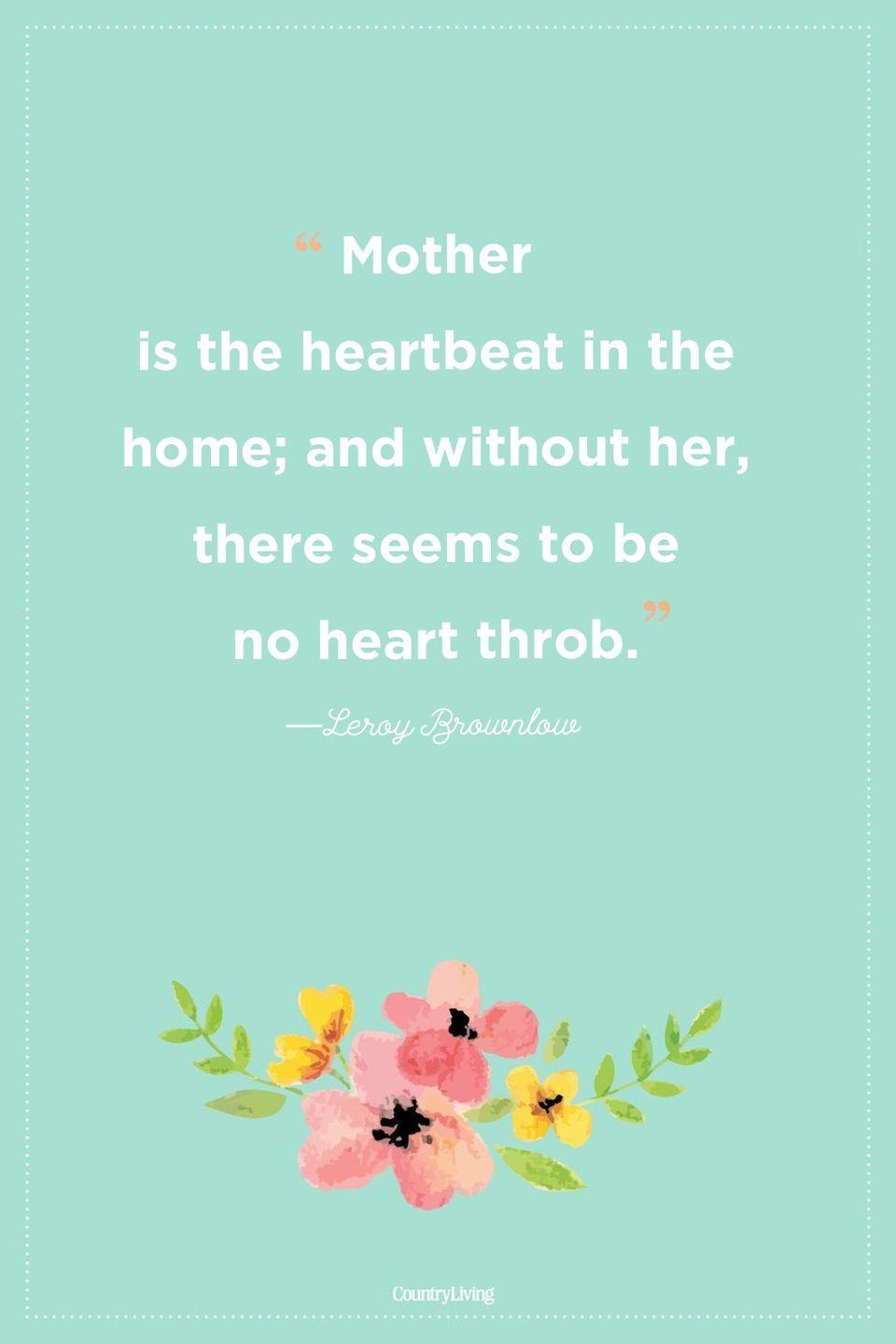 "<p>""Mother is the heartbeat in the home; and without her, there seems to be no heart throb.""</p>"