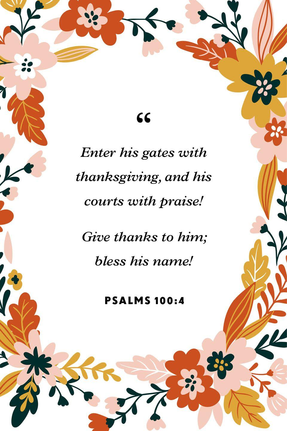 """<p>""""Enter his gates with thanksgiving, and his courts with praise!<br>Give thanks to him; bless his name!""""</p>"""