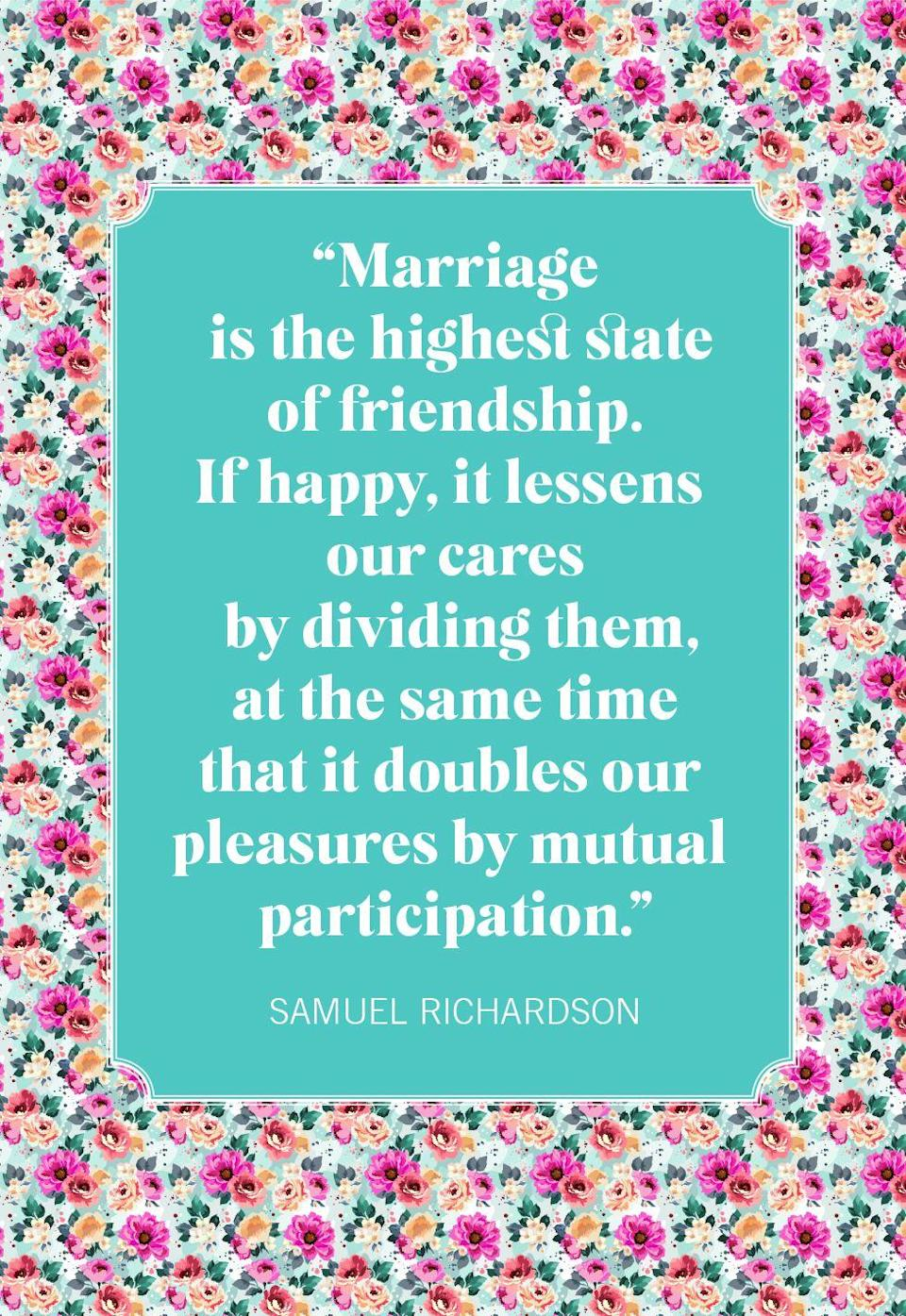 """<p>""""Marriage is the highest state of friendship. If happy, it lessens our cares by dividing them, at the same time that it doubles our pleasures by mutual participation.""""</p>"""
