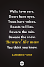 """<p>Walls have ears.</p><p>Doors have eyes.</p><p>Trees have voices.</p><p>Beasts tell lies.</p><p>Beware the rain.</p><p>Beware the snow.</p><p>Beware the man</p><p>You think you know.</p><p><strong>RELATED: </strong><a href=""""https://www.goodhousekeeping.com/life/entertainment/g28067867/best-horror-movies-on-netflix/"""" rel=""""nofollow noopener"""" target=""""_blank"""" data-ylk=""""slk:30 Horror Movies on Netflix That Will Make You Scream"""" class=""""link rapid-noclick-resp"""">30 Horror Movies on Netflix That Will Make You Scream</a> </p>"""
