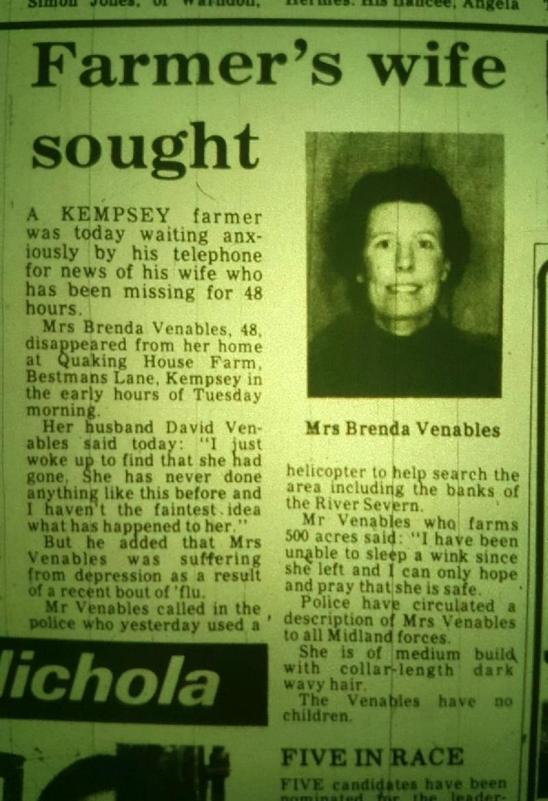 Newspaper clipping from the Worcester News reporting Brenda Venables disappearance in 1982. Human bones have been found in a septic tank in a house that used to belong to farmer David Veanables - 37 years after his went Brenda went missing. See SWNS story SWMDbones. Human bones found at the bottom of a septic tank are believed to belong to a farmer's wife who went missing 37 years ago. Brenda Venables disappeared in 1982 aged 48 from her home in the village of Kempsey, Worcs. Maintenance workers found human remains last Friday (12/7) at Quaking House Farm on Bestmans Lane - where Mrs Venables and her husband David used to live. The discovery was initially thought to be connected to the search for murdered estate agent Suzy Lamplugh in nearby Pershore but police ruled it out.