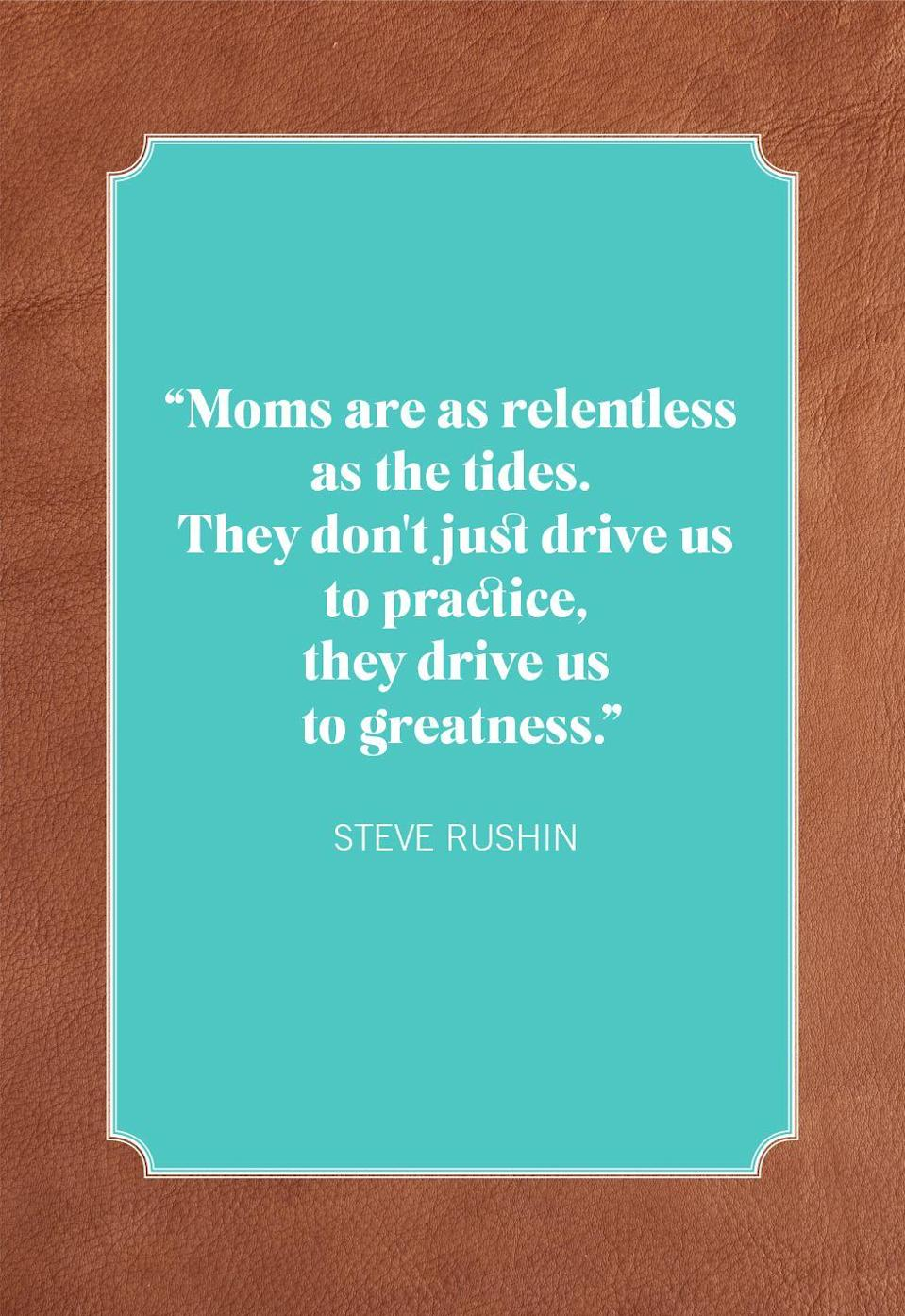 """<p>""""Moms are as relentless as the tides. They don't just drive us to practice, they drive us to greatness.""""</p>"""