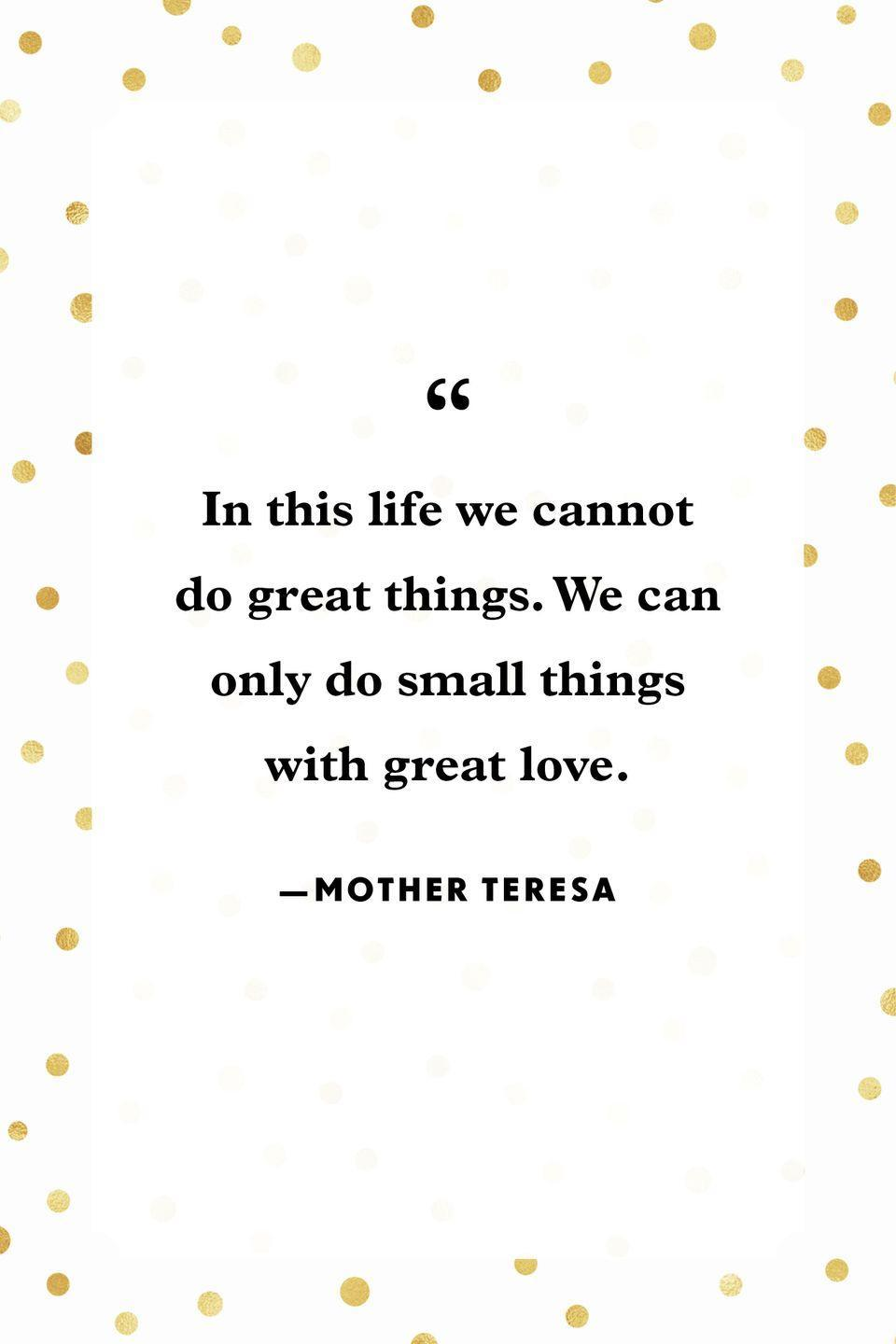 """<p>""""In this life we cannot do great things. We can only do small things with great love.""""</p>"""