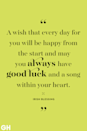 "<p>""A wish that every day for you will be happy from the start and may you always have good luck and a song within your heart."" </p>"