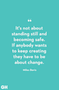 <p>It's not about standing still and becoming safe. If anybody wants to keep creating they have to be about change.</p>