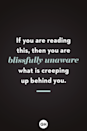 <p>If you are reading this, then you are blissfully unaware what is creeping up behind you.</p>