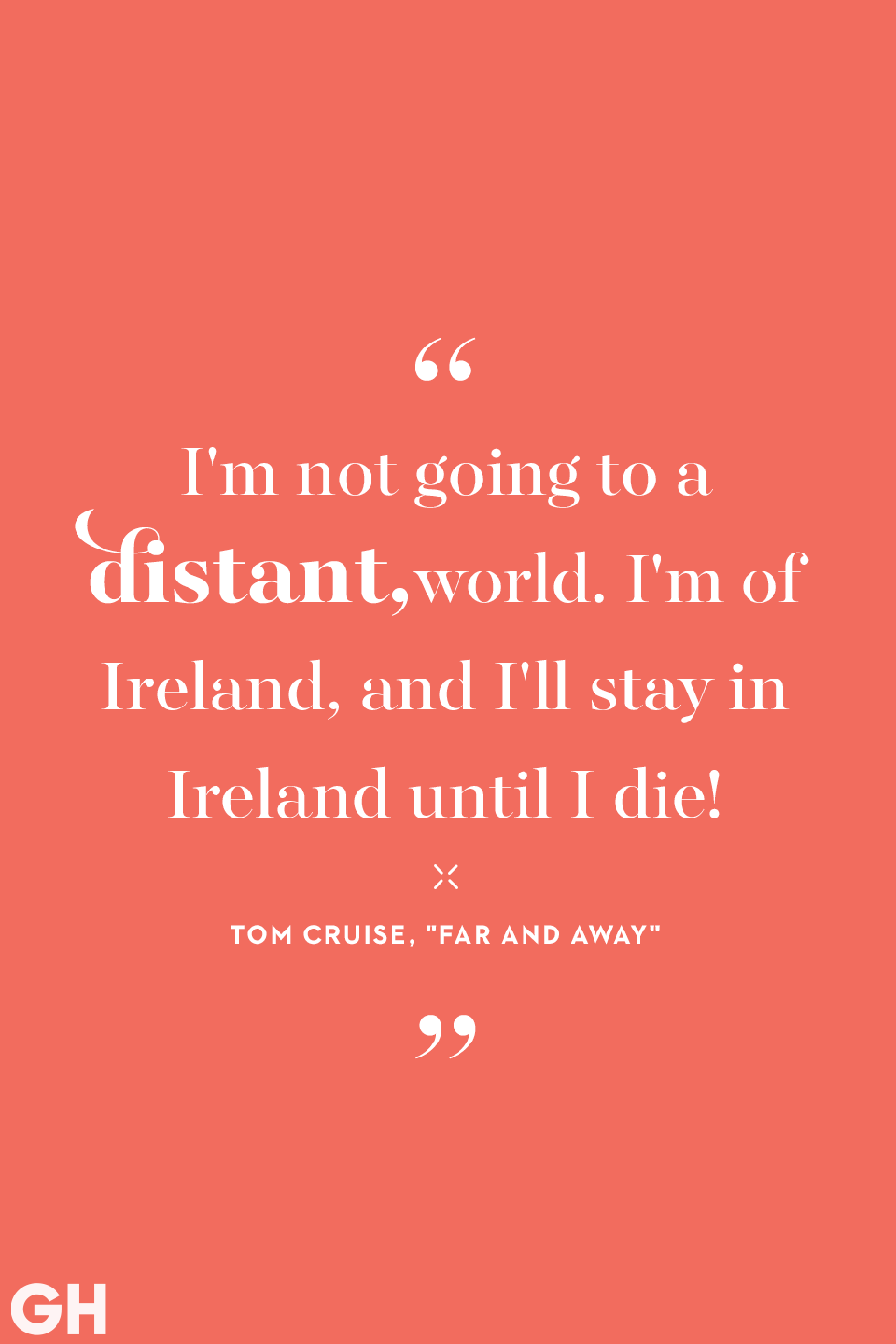 <p>I'm not going to a distant world. I'm of Ireland, and I'll stay in Ireland until I die!</p>