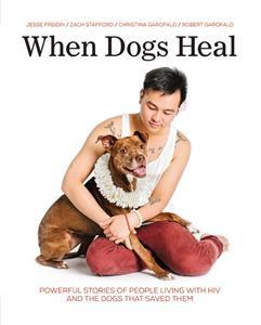 When Dogs Heal: Powerful Stories of People Living with HIV and the Dogs That Saved Them by Jesse Freidin, Zach Stafford, Christina Garofalo, and Robert Garofalo