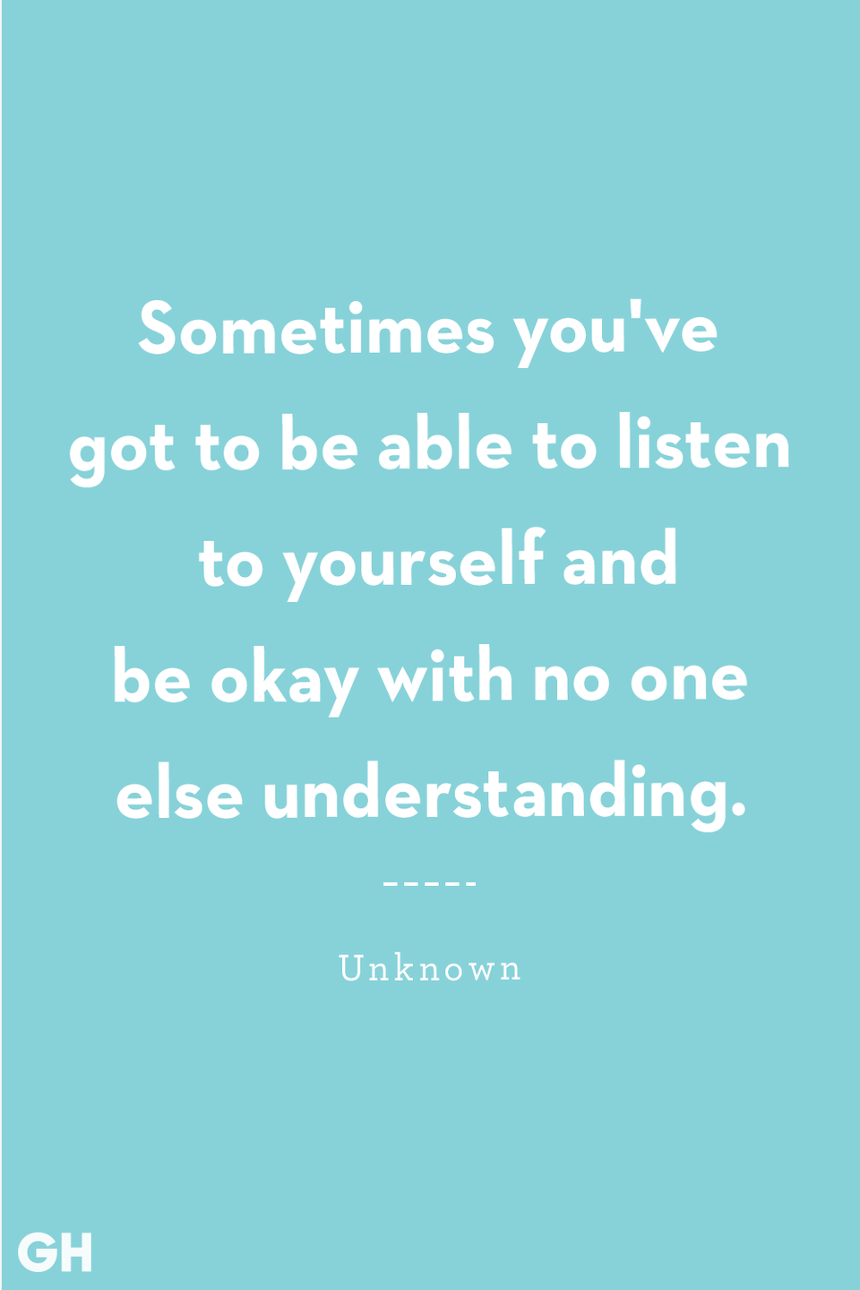<p>Sometimes you've got to be able to listen to yourself and be okay with no one else understanding.</p>
