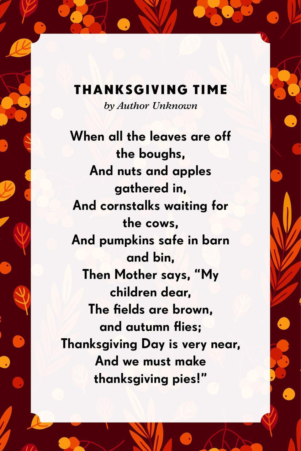 """<p><strong>Thanksgiving Time</strong><br><br>When all the leaves are off the boughs,<br>And nuts and apples gathered in,<br>And cornstalks waiting for the cows,<br>And pumpkins safe in barn and bin,<br>Then Mother says, """"My children dear,<br>The fields are brown, and autumn flies;<br>Thanksgiving Day is very near,<br>And we must make <a href=""""https://www.poemofquotes.com/articles/category/holiday-articles/thanksgiving-articles"""" rel=""""nofollow noopener"""" target=""""_blank"""" data-ylk=""""slk:thanksgiving"""" class=""""link rapid-noclick-resp"""">thanksgiving</a> pies!""""<br></p>"""