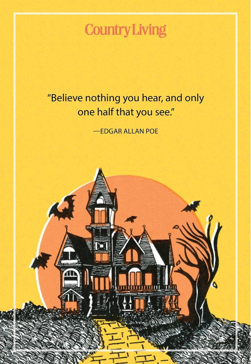 """<p>""""Believe nothing you hear, and only one half that you see.""""</p>"""