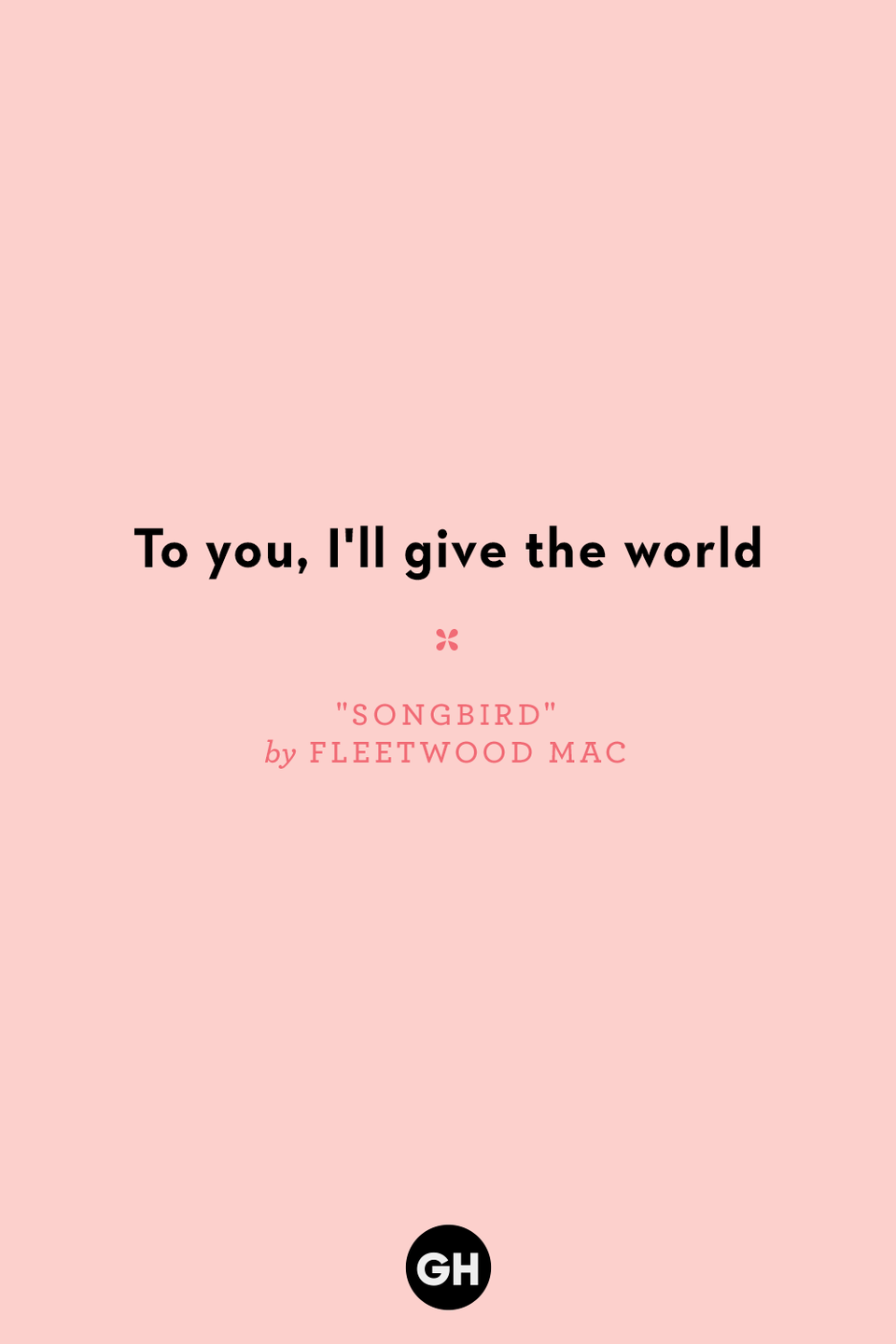 "<p>To you, I'll give the world</p><p><strong>RELATED: <a href=""https://www.goodhousekeeping.com/holidays/valentines-day-ideas/g4093/valentines-day-quotes/"" rel=""nofollow noopener"" target=""_blank"" data-ylk=""slk:40+ Heartfelt Valentine's Day Quotes That Make Us Say &quot;Aww&quot;"" class=""link rapid-noclick-resp"">40+ Heartfelt Valentine's Day Quotes That Make Us Say ""Aww""</a></strong></p>"