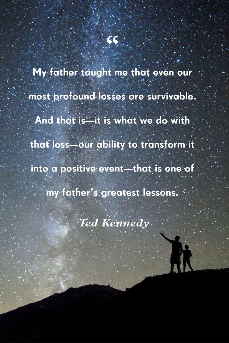 """<p>""""You see, my father taught me that even our most profound losses are survivable. And that is—it is what we do with that loss—our ability to transform it into a positive event—that is one of my father's greatest lessons.""""</p>"""
