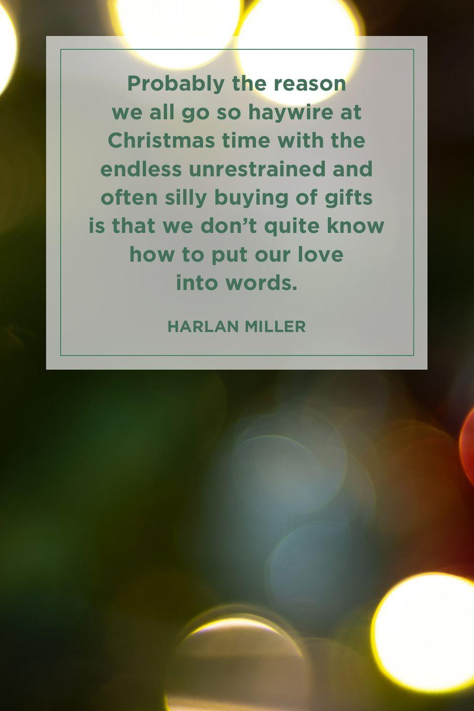 """<p>""""Probably the reason we all go so haywire at Christmas time with the endless unrestrained and often silly buying of gifts is that we don't quite know how to put our love into words.""""</p>"""