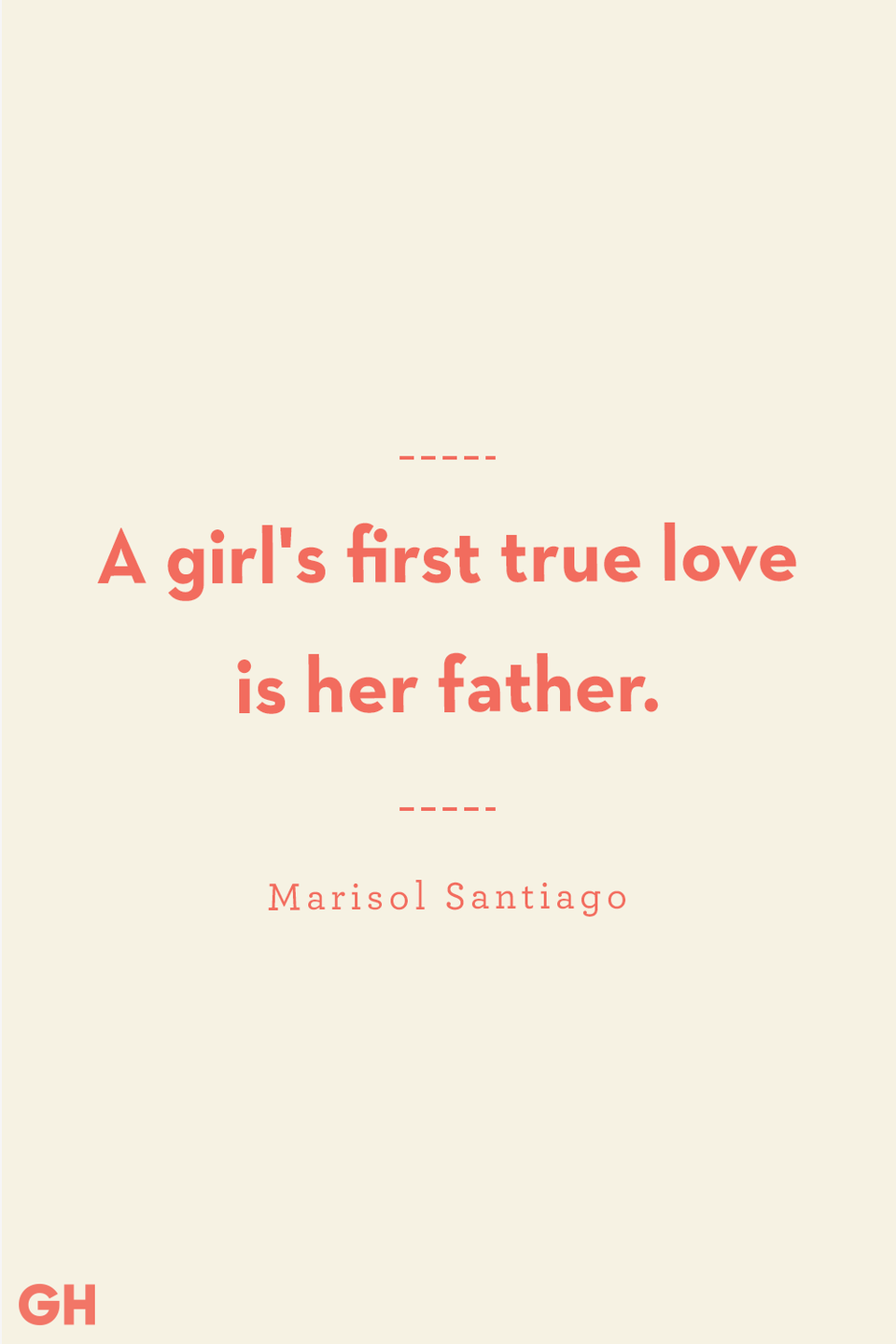 <p>A girl's first true love is her father.</p>