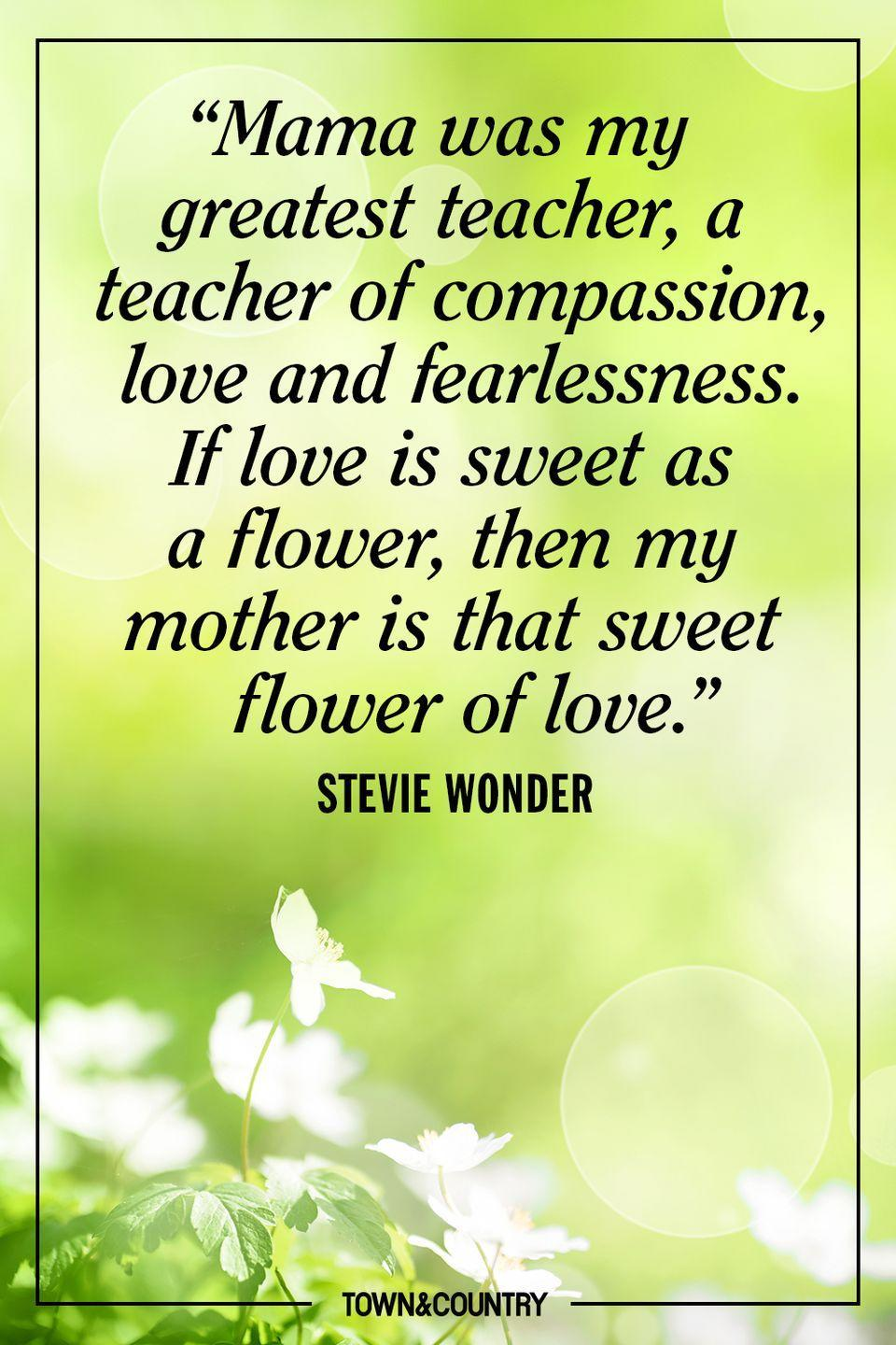 """<p>""""Mama was my greatest teacher, a teacher of compassion, love and fearlessness. If love is sweet as a flower, then my mother is that sweet flower of love."""" </p><p>- Stevie Wonder</p>"""
