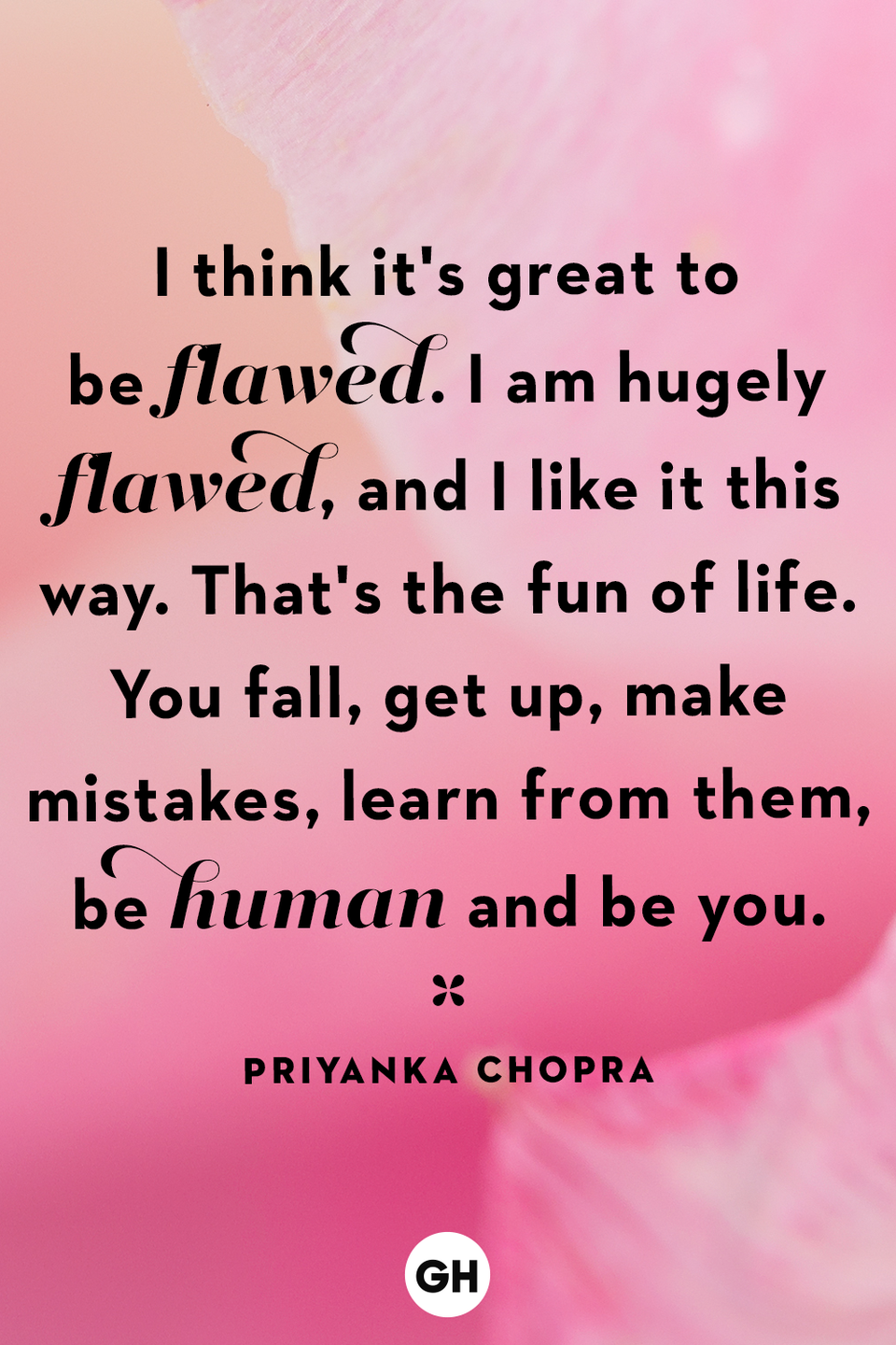<p>I think it's great to be flawed. I am hugely flawed, and I like it this way. That's the fun of life. You fall, get up, make mistakes, learn from them, be human and be you.</p>