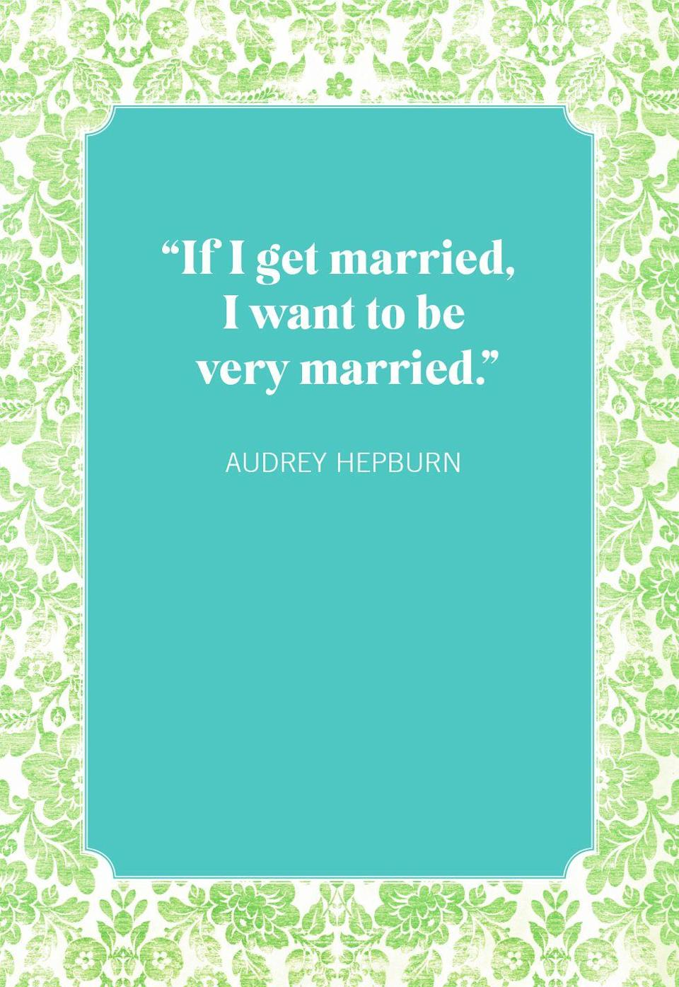 """<p>""""If I get married, I want to be very married.""""</p>"""