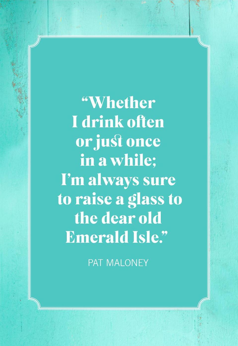 "<p>""Whether I drink often or just once in a while; I'm always sure to raise a glass to the dear old Emerald Isle.""</p>"