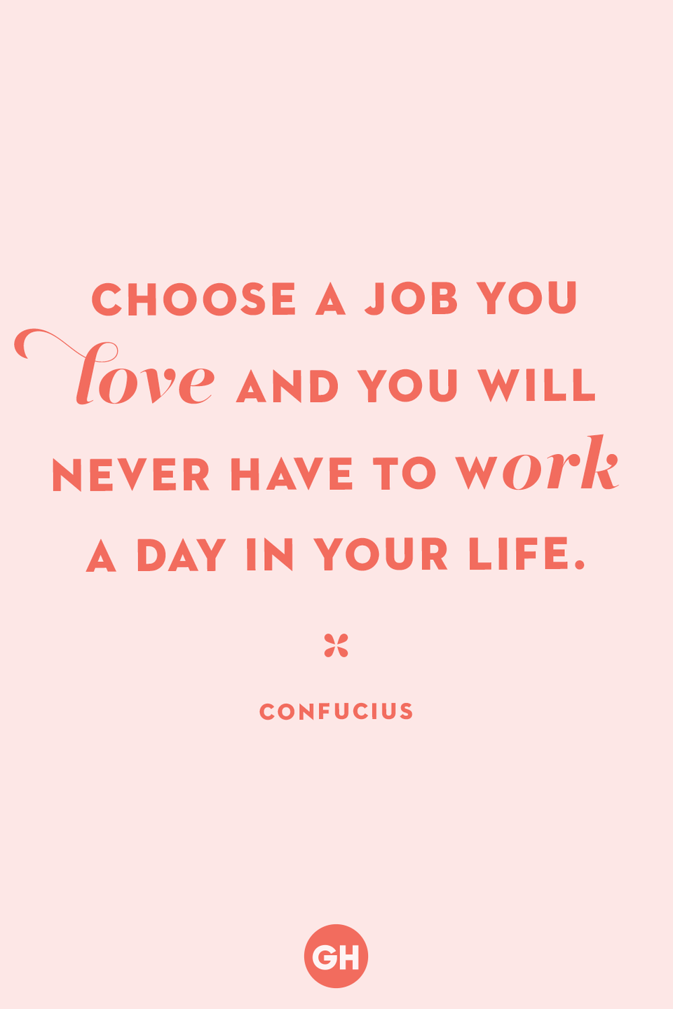 <p>Choose a job you love and you will never have to work a day in your life.</p>