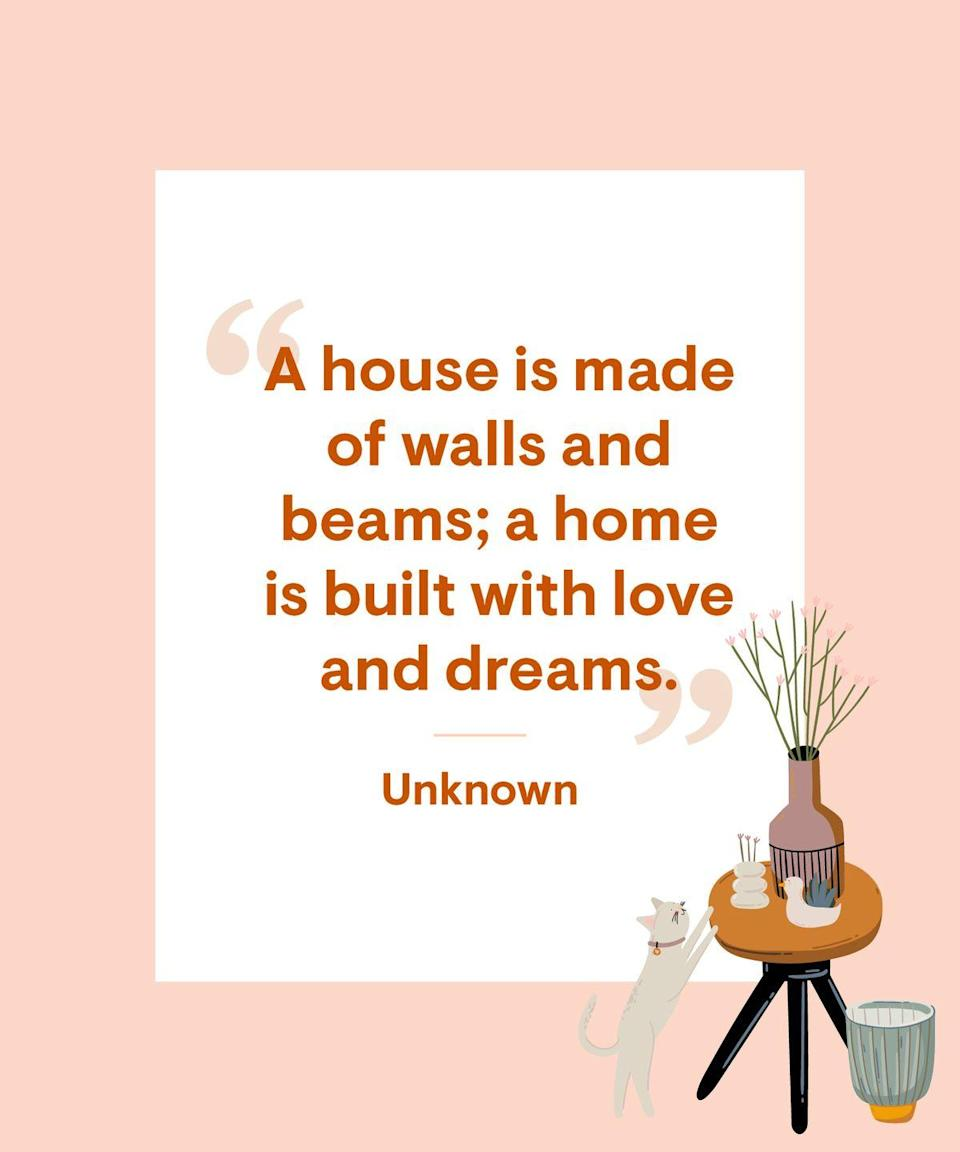 <p>A house is made of walls and beams; a home is built with love and dreams.</p>