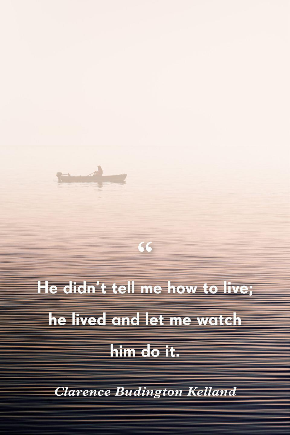 """<p>""""He didn't tell me how to live; he lived and let me watch him do it.""""</p>"""