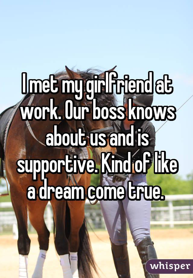 I met my girlfriend at work. Our boss knows about us and is supportive. Kind of like a dream come true.