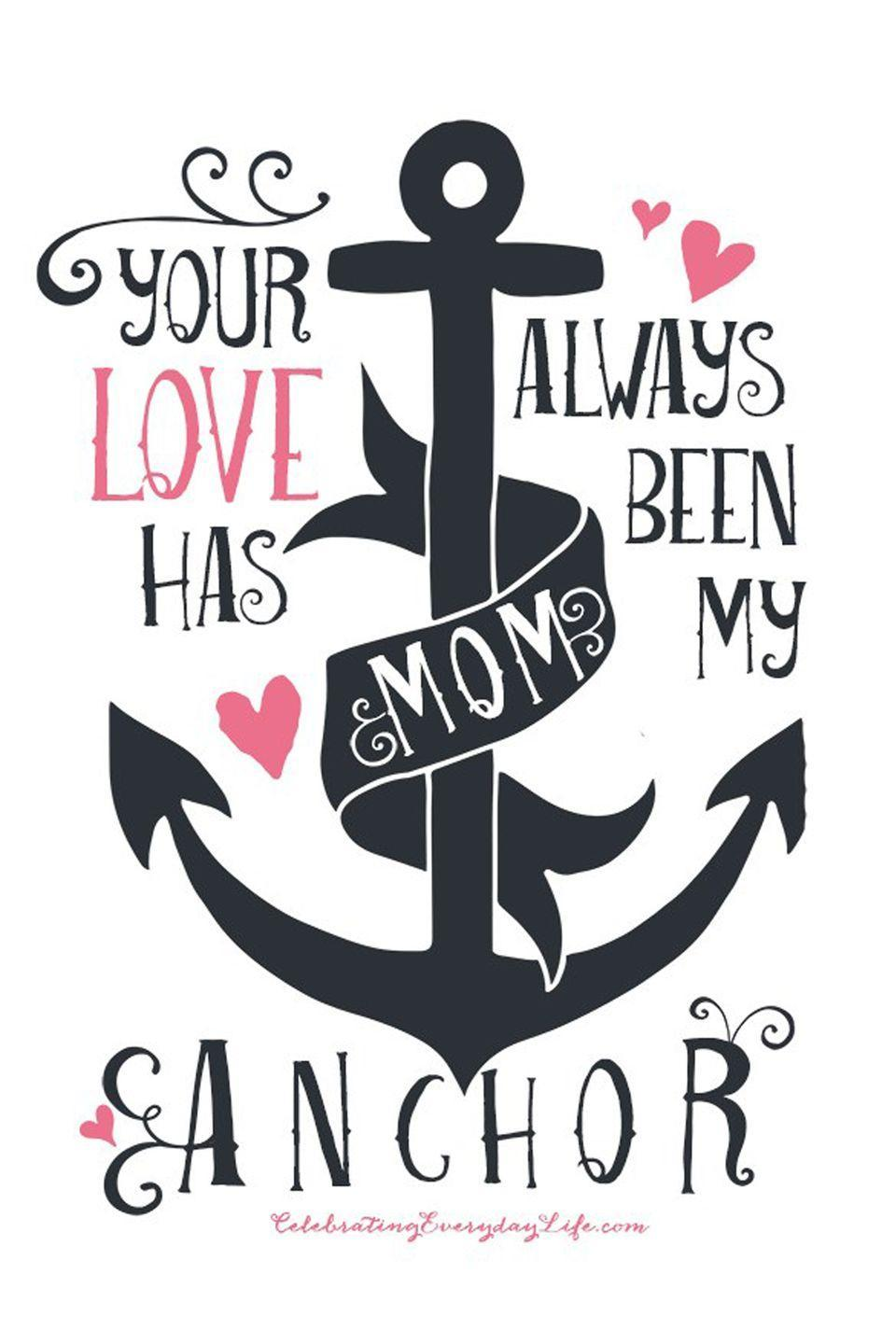 """<p>Share with her your belief that a mother's love is what keeps us grounded.</p><p><strong>Get the printable at <a href=""""http://celebratingeverydaylife.com/mothers-day-printable-your-love-has-always-been-my-anchor/"""" rel=""""nofollow noopener"""" target=""""_blank"""" data-ylk=""""slk:Celebrating Everyday Life"""" class=""""link rapid-noclick-resp"""">Celebrating Everyday Life</a>.</strong></p>"""