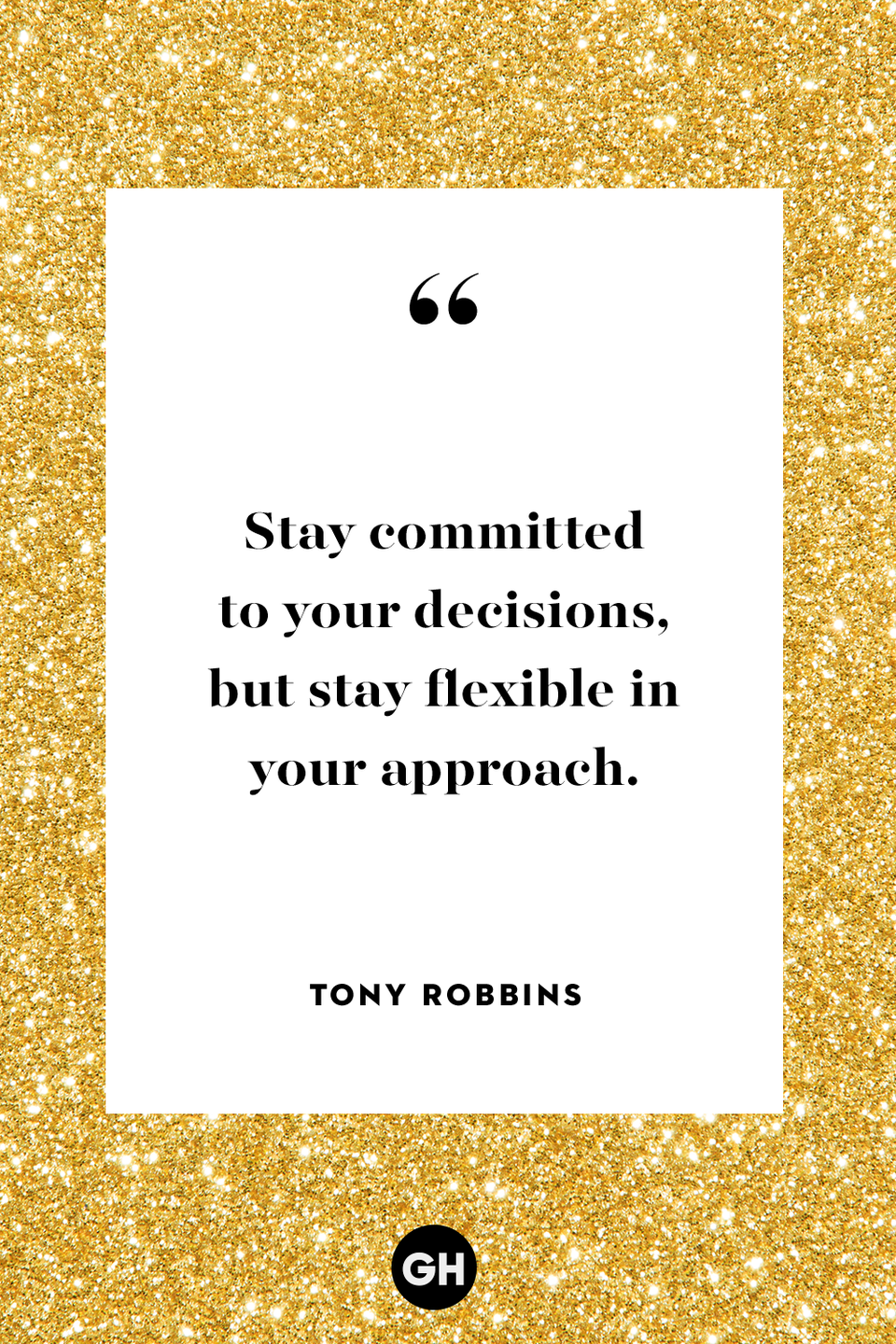 "<p>Stay committed to your decisions, but stay flexible in your approach.</p><p><strong>RELATED:</strong> <a href=""https://www.goodhousekeeping.com/holidays/g25620310/how-to-keep-new-years-resolutions-goals/"" rel=""nofollow noopener"" target=""_blank"" data-ylk=""slk:How to Actually Keep New Year's Resolutions, According to Real People"" class=""link rapid-noclick-resp"">How to Actually Keep New Year's Resolutions, According to Real People</a></p>"
