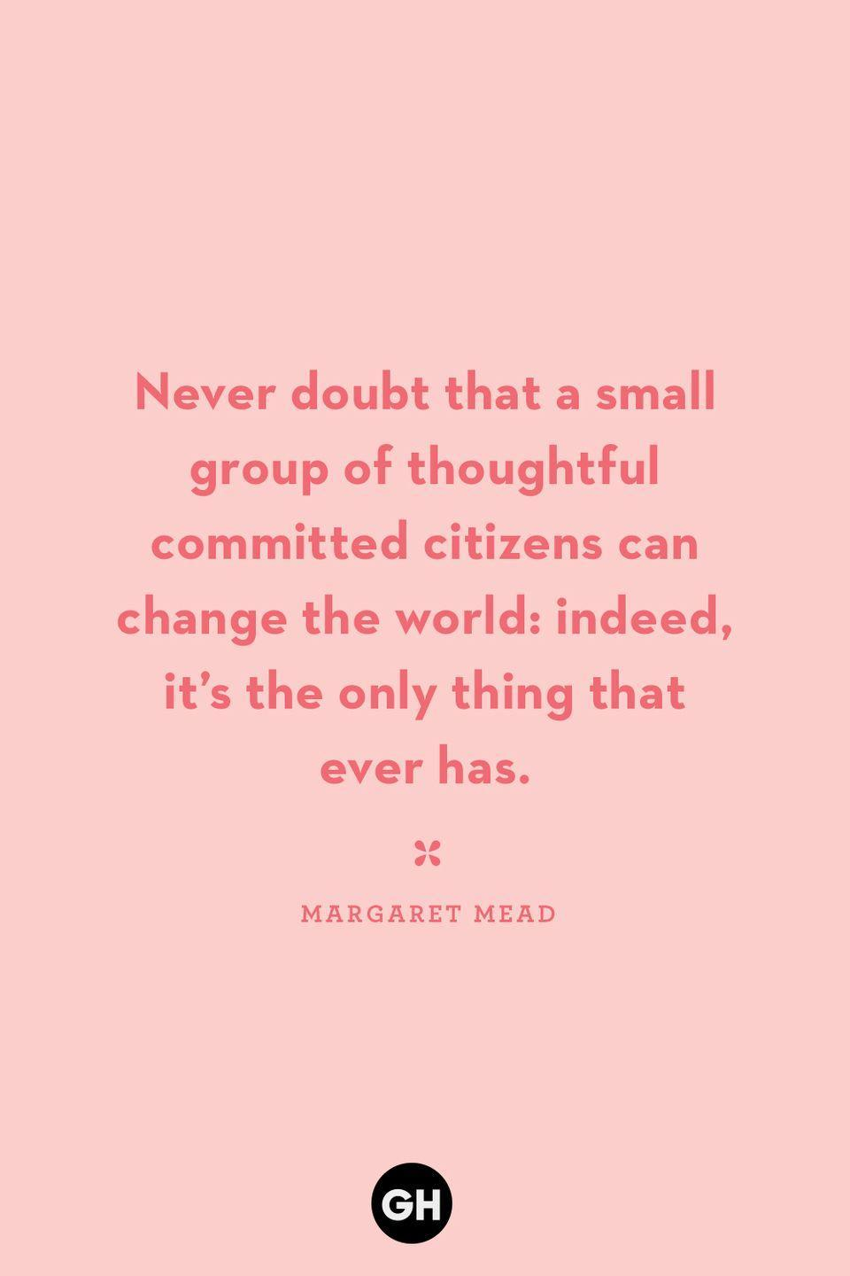 <p>Never doubt that a small group of thoughtful committed citizens can change the world: indeed, it's the only thing that ever has.</p>