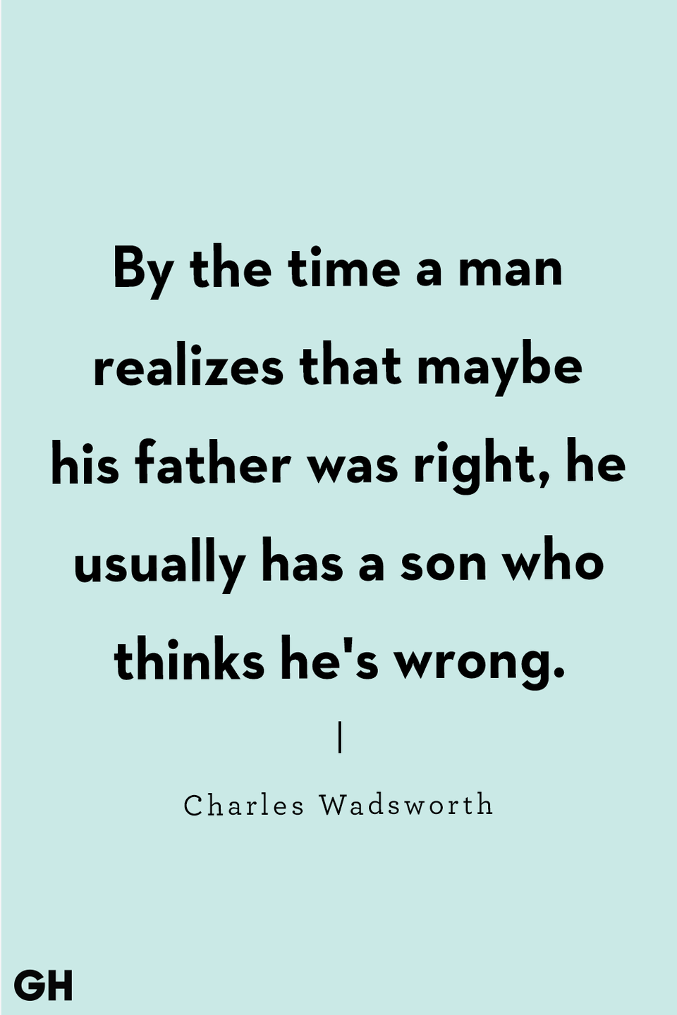 <p>By the time a man realizes that maybe his father was right, he usually has a son who thinks he's wrong.</p>